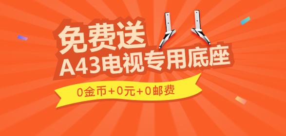 【免费送】0金币+0元+0邮费!送你A43电视专用底座